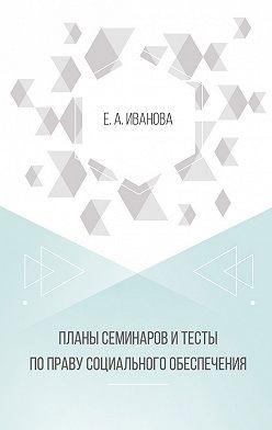 Елена Иванова - Планы семинаров и тесты по праву социального обеспечения