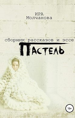 Ирина Сергеевна Молчанова - Пастель. Сборник рассказов и эссе