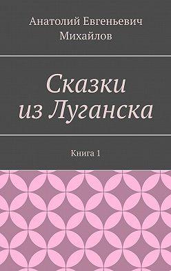 Анатолий Михайлов - Сказки изЛуганска. Книга 1
