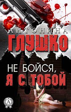 Антонина Глушко - Не бойся, я с тобой