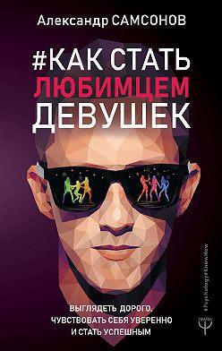 Александр Самсонов - Как стать любимцем девушек. Выглядеть дорого, чувствовать себя уверенно и стать успешным