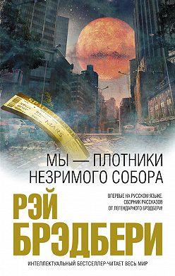 Рэй Брэдбери - Мы – плотники незримого собора (сборник)