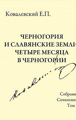 Егор Ковалевский - Собрание сочинений. Том 5. Черногория и славянские земли. Четыре месяца в Черногории.