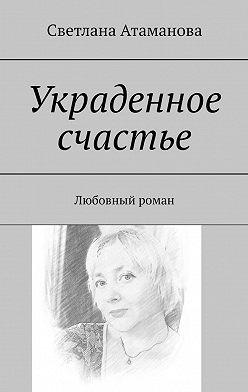 Светлана Атаманова - Украденное счастье. Любовный роман