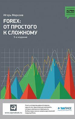 Игорь Морозов - Forex: От простого к сложному