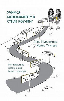Анна Мурашкина - Учимся менеджменту в стиле коучинг. Методическое пособие для бизнес-тренера