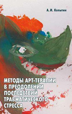 Александр Копытин - Методы арт-терапии в преодолении последствий травматического стресса