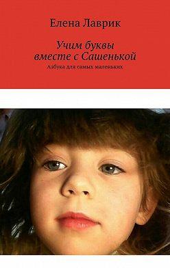 Елена Лаврик - Учим буквы вместе с Сашенькой. Азбука для самых маленьких