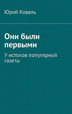 Юрий Коваль - Они были первыми. Уистоков популярной газеты