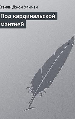 Стэнли Джон Уаймен - Под кардинальской мантией