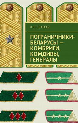 Л. Спаткай - Пограничники-беларусы – комбриги, комдивы, генералы