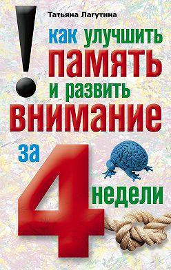 Татьяна Лагутина - Как улучшить память и развить внимание за 4 недели