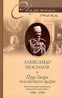 Александр Мосолов - При дворе последнего царя. Воспоминания начальника дворцовой канцелярии. 1900-1916