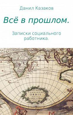 Данил Казаков - Всё в прошлом. Записки социального работника
