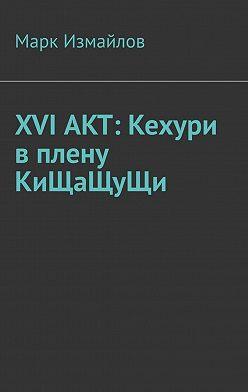 Марк Измайлов - XVIАКТ: Кехури вплену КиЩаЩуЩи
