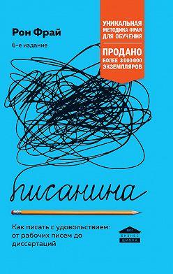 Рон Фрай - Писанина. Как писать с удовольствием: от рабочих писем до диссертаций