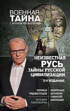 Игорь Прокопенко - Неизвестная Русь. Тайны русской цивилизации