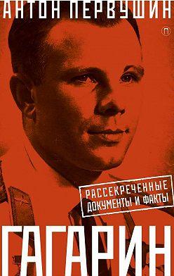 Антон Первушин - Юрий Гагарин. Один полет и вся жизнь. Полная биография первого космонавта планеты Земля