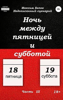 Максим Белов - Ночь между пятницей и субботой. Часть III
