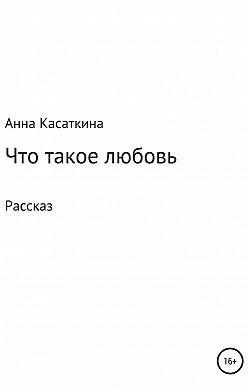 Анна Касаткина - Что такое любовь