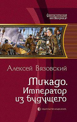 Алексей Вязовский - Микадо. Император из будущего