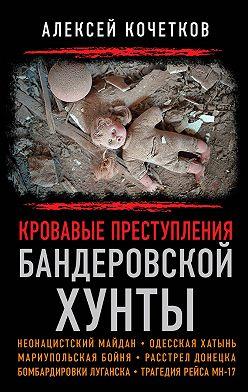 Алексей Кочетков - Кровавые преступления бандеровской хунты