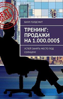 Билл Голдсмит - Тренинг: Продажи на1.000.000$. Успей Занять Место Под Солнцем!