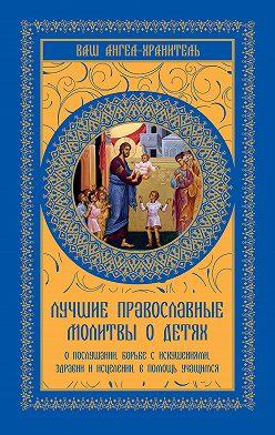 Неустановленный автор - Лучшие православные молитвы о детях. О послушании, борьбе с искушениями, здравии и исцелении, в помощь учащимся