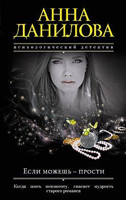 Анна Данилова - Если можешь – прости