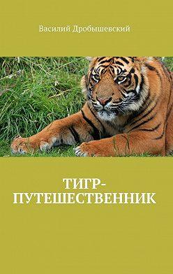 Василий Дробышевский - Тигр-путешественник
