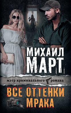 Михаил Март - Все оттенки мрака