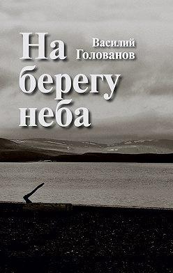 Василий Голованов - На берегу неба (сборник)