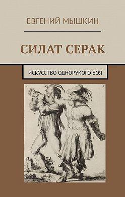 Евгений Мышкин - Силат Серак. Искусство однорукогобоя
