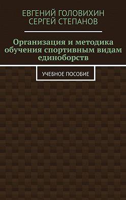 Евгений Головихин - Организация и методика обучения спортивным видам единоборств. Учебное пособие