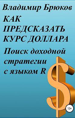 Владимир Брюков - Как предсказать курс доллара. Поиск доходной стратегии с языком R