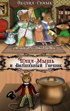 Оксана Семык - Папа-Мышь иВолшебный Горшок. Сказки для малышей