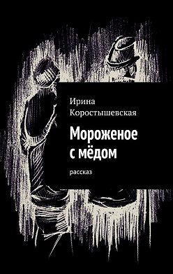 Ирина Коростышевская - Мороженое смёдом. Рассказ