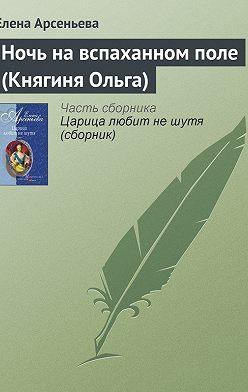 Елена Арсеньева - Ночь на вспаханном поле (Княгиня Ольга)