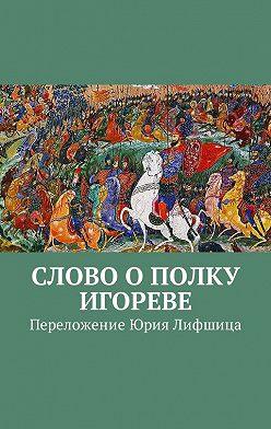Неустановленный автор - Слово о полку Игореве. Переложение Юрия Лифшица