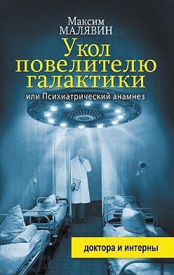 Максим Малявин - Укол повелителю галактики, или Психиатрический анамнез
