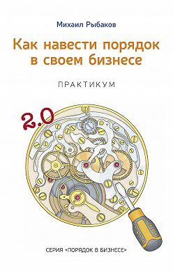 Михаил Рыбаков - Как навести порядок в своем бизнесе. Как построить надежную систему из ненадежных элементов. Практикум
