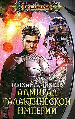 Михаил Михеев - Адмирал галактической империи