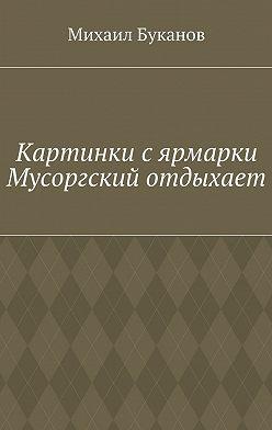 Михаил Буканов - Картинки сярмарки. Мусоргский отдыхает
