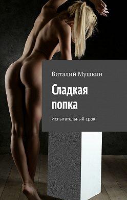 Виталий Мушкин - Сладкая попка. Испытательный срок