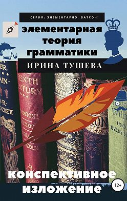 Ирина Тушева - Элементарная теория грамматики. Конспективное изложение