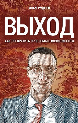 Илья Руднев - Выход. Как превратить проблемы в возможности