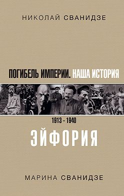 Николай Сванидзе - Погибель Империи. Наша история. 1913–1940. Эйфория