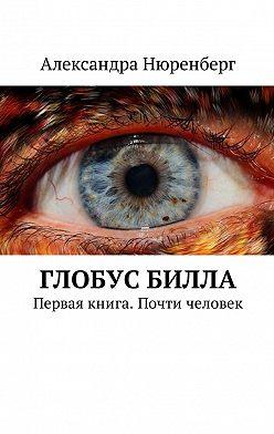 Александра Нюренберг - Глобус Билла. Первая книга. Почти человек