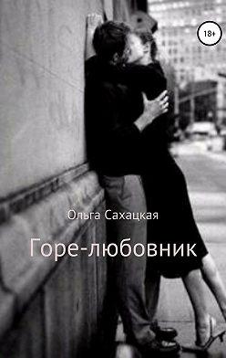 Ольга Сахацкая - Горе-любовник