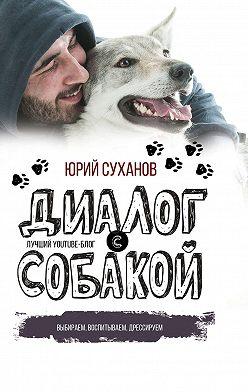 Юрий Суханов - Диалог с собакой. Выбираем, воспитываем, дрессируем